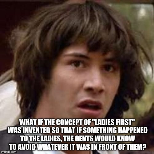 "Conspiracy Keanu Meme | WHAT IF THE CONCEPT OF ""LADIES FIRST"" WAS INVENTED SO THAT IF SOMETHING HAPPENED TO THE LADIES, THE GENTS WOULD KNOW TO AVOID WHATEVER IT WA 