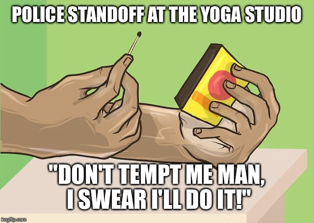 "POLICE STANDOFF AT THE YOGA STUDIO ""DON'T TEMPT ME MAN, I SWEAR I'LL DO IT!"" 
