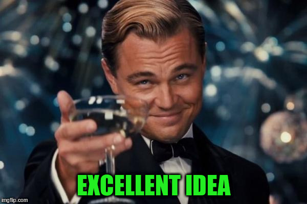 Leonardo Dicaprio Cheers Meme | EXCELLENT IDEA | image tagged in memes,leonardo dicaprio cheers | made w/ Imgflip meme maker