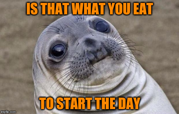 Awkward Moment Sealion Meme | IS THAT WHAT YOU EAT TO START THE DAY | image tagged in memes,awkward moment sealion | made w/ Imgflip meme maker