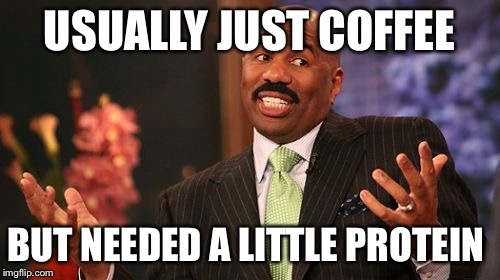 Steve Harvey Meme | USUALLY JUST COFFEE BUT NEEDED A LITTLE PROTEIN | image tagged in memes,steve harvey | made w/ Imgflip meme maker