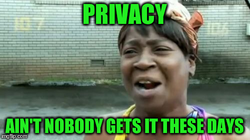 Aint Nobody Got Time For That Meme | PRIVACY AIN'T NOBODY GETS IT THESE DAYS | image tagged in memes,aint nobody got time for that | made w/ Imgflip meme maker