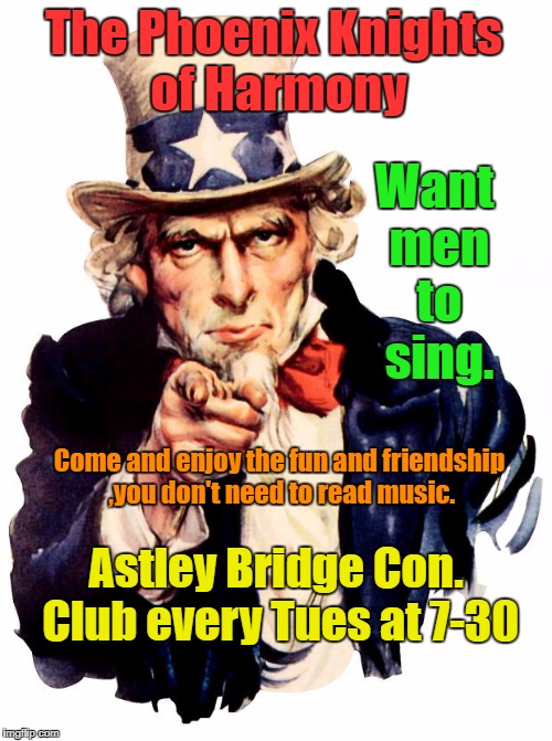 Uncle Sam Meme | The Phoenix Knights of Harmony Astley Bridge Con. Club every Tues at 7-30 Want men to sing. Come and enjoy the fun and friendship ,you don't | image tagged in memes,uncle sam | made w/ Imgflip meme maker