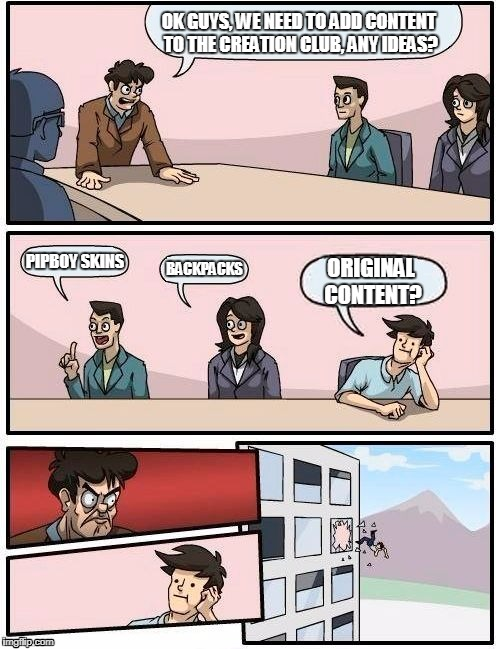 Bethesda's Creation Club in a nutshell | OK GUYS, WE NEED TO ADD CONTENT TO THE CREATION CLUB, ANY IDEAS? PIPBOY SKINS BACKPACKS ORIGINAL CONTENT? | image tagged in memes,boardroom meeting suggestion,bethesda,creation club | made w/ Imgflip meme maker