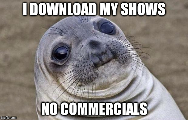 Awkward Moment Sealion Meme | I DOWNLOAD MY SHOWS NO COMMERCIALS | image tagged in memes,awkward moment sealion | made w/ Imgflip meme maker