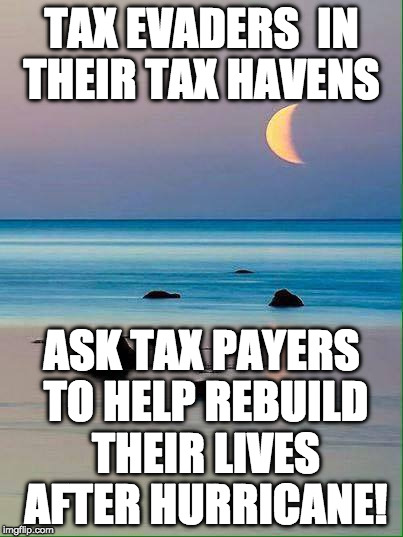 tax evaders  | TAX EVADERS  IN THEIR TAX HAVENS ASK TAX PAYERS TO HELP REBUILD THEIR LIVES AFTER HURRICANE! | image tagged in hurricane irma,tax,tax evaders | made w/ Imgflip meme maker