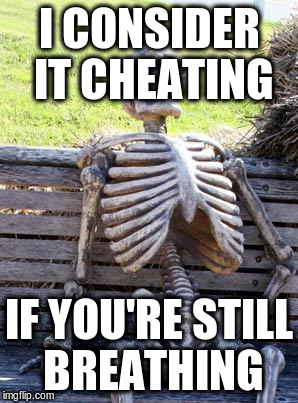 Waiting Skeleton Meme | I CONSIDER IT CHEATING IF YOU'RE STILL BREATHING | image tagged in memes,waiting skeleton | made w/ Imgflip meme maker