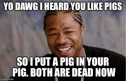 Yo Dawg Heard You | YO DAWG I HEARD YOU LIKE PIGS SO I PUT A PIG IN YOUR PIG. BOTH ARE DEAD NOW | image tagged in memes,yo dawg heard you | made w/ Imgflip meme maker