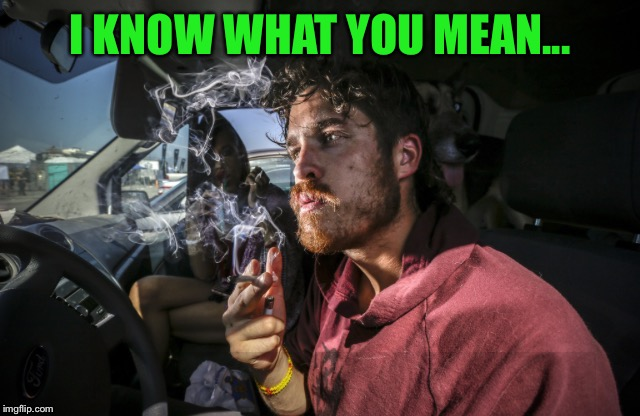 Stoner driving | I KNOW WHAT YOU MEAN... | image tagged in stoner driving | made w/ Imgflip meme maker
