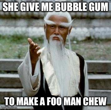 SHE GIVE ME BUBBLE GUM TO MAKE A FOO MAN CHEW | image tagged in bad pun chinese man | made w/ Imgflip meme maker