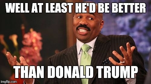 Steve Harvey Meme | WELL AT LEAST HE'D BE BETTER THAN DONALD TRUMP | image tagged in memes,steve harvey | made w/ Imgflip meme maker