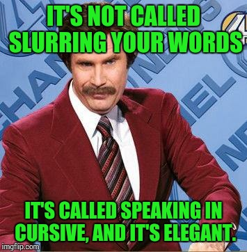 Elegancy | IT'S NOT CALLED SLURRING YOUR WORDS IT'S CALLED SPEAKING IN CURSIVE, AND IT'S ELEGANT. | image tagged in stay classy,sir_unknown,dank memes,too funny | made w/ Imgflip meme maker