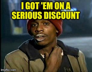 Y'all Got Any More Of That Meme | I GOT 'EM ON A SERIOUS DISCOUNT | image tagged in memes,yall got any more of | made w/ Imgflip meme maker