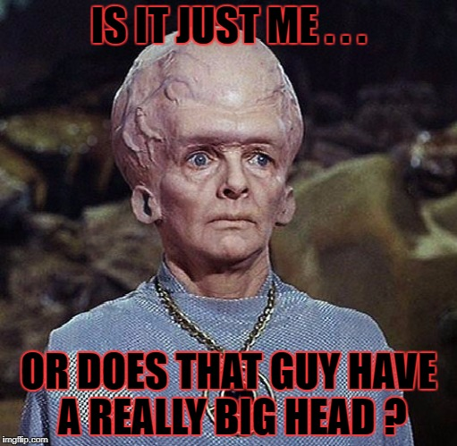 IS IT JUST ME . . . OR DOES THAT GUY HAVE A REALLY BIG HEAD ? | made w/ Imgflip meme maker