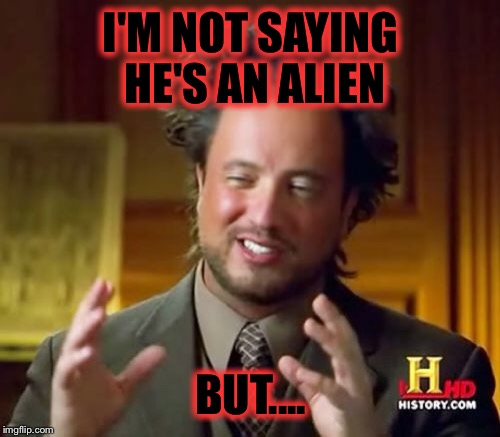Ancient Aliens Meme | I'M NOT SAYING HE'S AN ALIEN BUT.... | image tagged in memes,ancient aliens | made w/ Imgflip meme maker