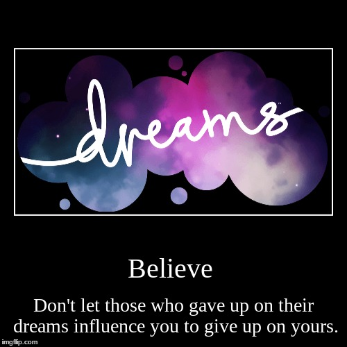 Believe | Don't let those who gave up on their dreams influence you to give up on yours. | image tagged in funny,demotivationals | made w/ Imgflip demotivational maker