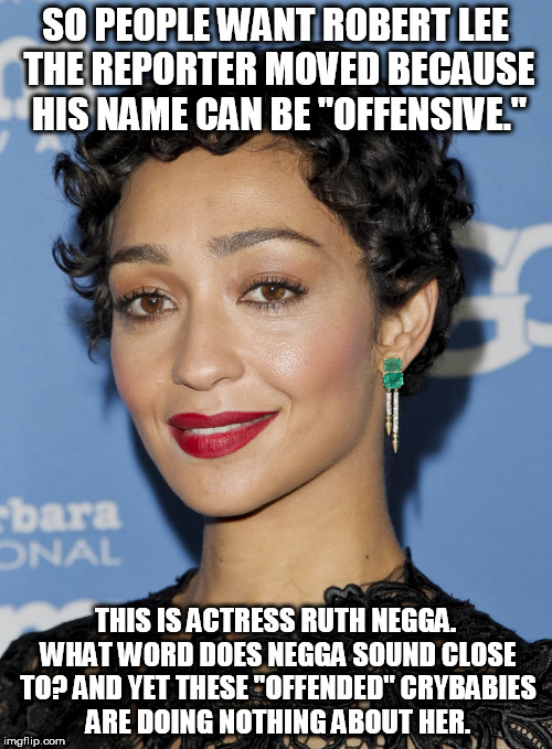 "Makes you wonder doesn't it? | SO PEOPLE WANT ROBERT LEE THE REPORTER MOVED BECAUSE HIS NAME CAN BE ""OFFENSIVE."" THIS IS ACTRESS RUTH NEGGA. WHAT WORD DOES NEGGA SOUND CLO 