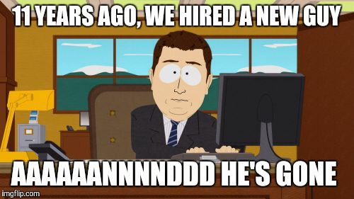 After everything you've done for the company, they sack you just like that?!? Ouch! That's gotta hurt! | 11 YEARS AGO, WE HIRED A NEW GUY AAAAAANNNNDDD HE'S GONE | image tagged in memes,aaaaand its gone | made w/ Imgflip meme maker