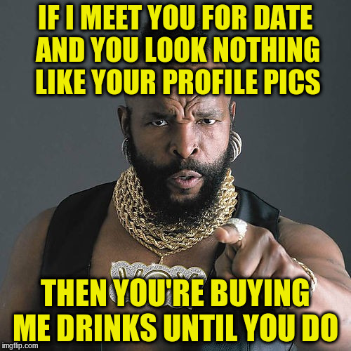 IF I MEET YOU FOR DATE AND YOU LOOK NOTHING LIKE YOUR PROFILE PICS THEN YOU'RE BUYING ME DRINKS UNTIL YOU DO | made w/ Imgflip meme maker