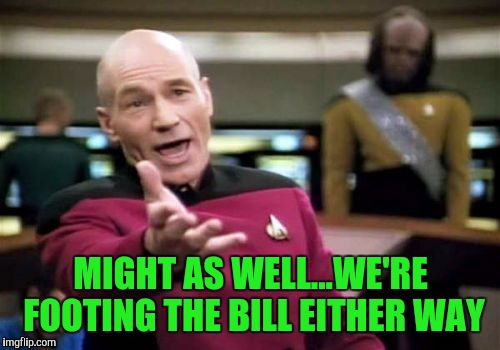 Picard Wtf Meme | MIGHT AS WELL...WE'RE FOOTING THE BILL EITHER WAY | image tagged in memes,picard wtf | made w/ Imgflip meme maker