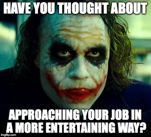 Going to work should be something you look forward to! | HAVE YOU THOUGHT ABOUT APPROACHING YOUR JOB IN A MORE ENTERTAINING WAY? | image tagged in memes,joker,work,have fun with it | made w/ Imgflip meme maker