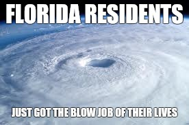 FLORIDA RESIDENTS JUST GOT THE BLOW JOB OF THEIR LIVES | image tagged in hurricane | made w/ Imgflip meme maker