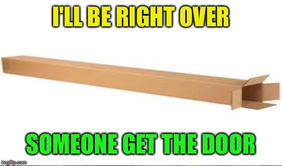 I'LL BE RIGHT OVER SOMEONE GET THE DOOR | made w/ Imgflip meme maker
