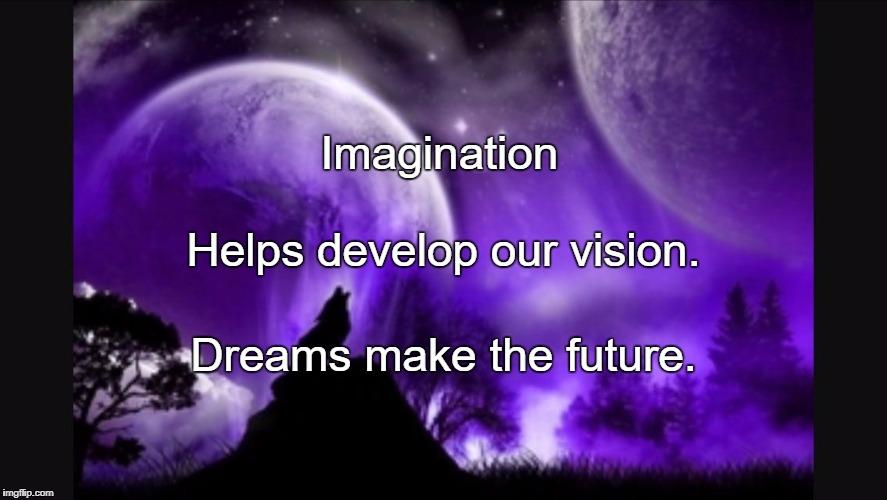 Imagination Dreams make the future. Helps develop our vision. | image tagged in dreams | made w/ Imgflip meme maker