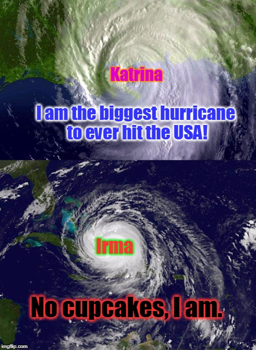 I'm sorry, but it had to be done! | Katrina I am the biggest hurricane to ever hit the USA! Irma No cupcakes, I am. | image tagged in hurricane,hurricane irma,hurricane katrina,memes | made w/ Imgflip meme maker