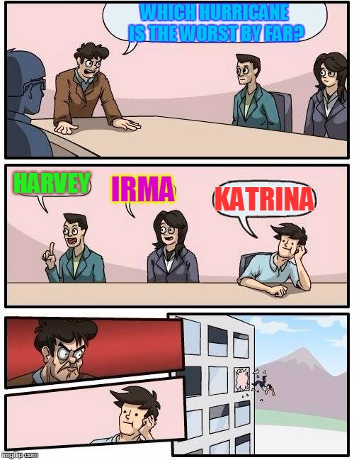 NEVER say the K word!!! | WHICH HURRICANE IS THE WORST BY FAR? HARVEY IRMA KATRINA | image tagged in memes,boardroom meeting suggestion,hurricane irma,hurricane harvey,hurricane katrina | made w/ Imgflip meme maker