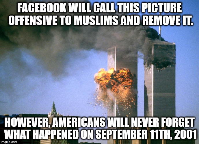 FACEBOOK WILL CALL THIS PICTURE OFFENSIVE TO MUSLIMS AND REMOVE IT. HOWEVER, AMERICANS WILL NEVER FORGET WHAT HAPPENED ON SEPTEMBER 11TH, 20 | image tagged in 9/11 attacks september 11th 2001 | made w/ Imgflip meme maker