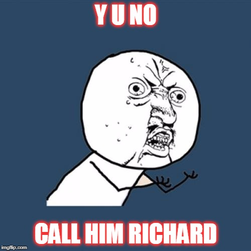 Y U No Meme | Y U NO CALL HIM RICHARD | image tagged in memes,y u no | made w/ Imgflip meme maker
