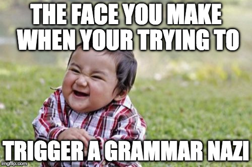 ;) | THE FACE YOU MAKE WHEN YOUR TRYING TO TRIGGER A GRAMMAR NAZI | image tagged in memes,evil toddler,grammar nazi,troll,you're,your | made w/ Imgflip meme maker