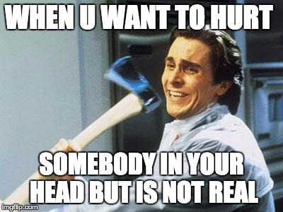 Uniquely Crazy | WHEN U WANT TO HURT SOMEBODY IN YOUR HEAD BUT IS NOT REAL | image tagged in uniquely crazy | made w/ Imgflip meme maker