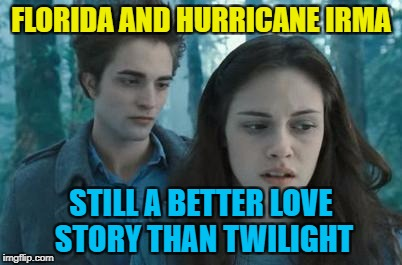 It is, you know... :) | FLORIDA AND HURRICANE IRMA STILL A BETTER LOVE STORY THAN TWILIGHT | image tagged in twilight,memes,hurricane irma,weather,still a better love story than twilight,florida | made w/ Imgflip meme maker