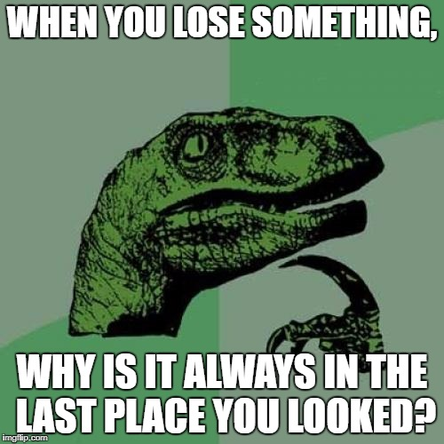Philosoraptor Meme | WHEN YOU LOSE SOMETHING, WHY IS IT ALWAYS IN THE LAST PLACE YOU LOOKED? | image tagged in memes,philosoraptor | made w/ Imgflip meme maker