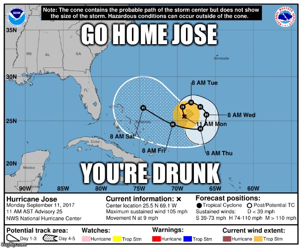Too Much Tequila | GO HOME JOSE YOU'RE DRUNK | image tagged in jose,hurricane,drunk,tequila,storm,go home | made w/ Imgflip meme maker