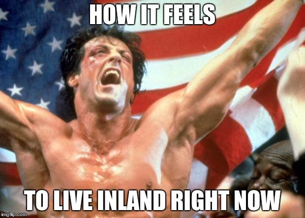 Rocky Victory | HOW IT FEELS TO LIVE INLAND RIGHT NOW | image tagged in rocky victory | made w/ Imgflip meme maker