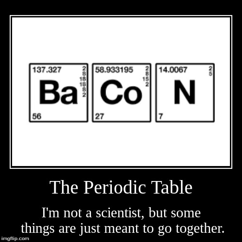 Just a funny image I found online. | The Periodic Table | I'm not a scientist, but some things are just meant to go together. | image tagged in funny,demotivationals | made w/ Imgflip demotivational maker