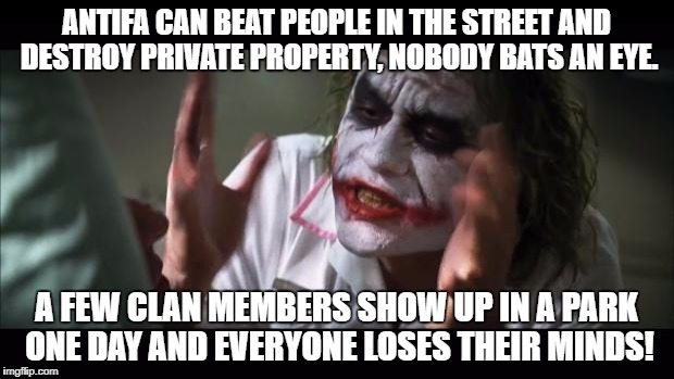 And everybody loses their minds Meme | ANTIFA CAN BEAT PEOPLE IN THE STREET AND DESTROY PRIVATE PROPERTY, NOBODY BATS AN EYE. A FEW CLAN MEMBERS SHOW UP IN A PARK ONE DAY AND EVER | image tagged in memes,and everybody loses their minds | made w/ Imgflip meme maker