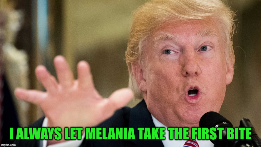 I ALWAYS LET MELANIA TAKE THE FIRST BITE | made w/ Imgflip meme maker