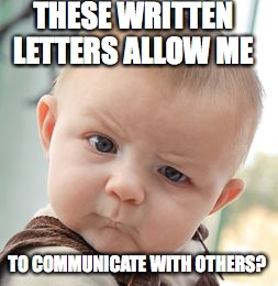 Skeptical Baby Meme | THESE WRITTEN LETTERS ALLOW ME TO COMMUNICATE WITH OTHERS? | image tagged in memes,skeptical baby | made w/ Imgflip meme maker