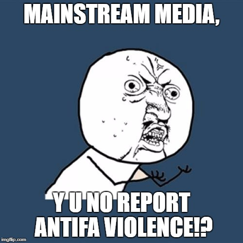 Y U No Meme | MAINSTREAM MEDIA, Y U NO REPORT ANTIFA VIOLENCE!? | image tagged in memes,y u no | made w/ Imgflip meme maker