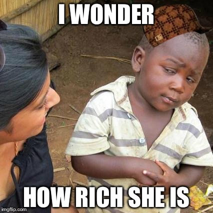 Third World Skeptical Kid Meme | I WONDER HOW RICH SHE IS | image tagged in memes,third world skeptical kid,scumbag | made w/ Imgflip meme maker
