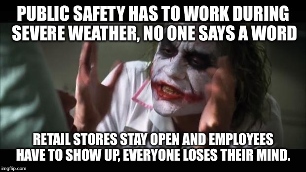 And everybody loses their minds Meme | PUBLIC SAFETY HAS TO WORK DURING SEVERE WEATHER, NO ONE SAYS A WORD RETAIL STORES STAY OPEN AND EMPLOYEES HAVE TO SHOW UP, EVERYONE LOSES TH | image tagged in memes,and everybody loses their minds | made w/ Imgflip meme maker
