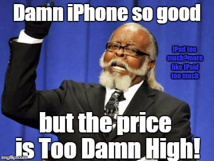 Too Damn High Meme | Damn iPhone so good but the price is Too Damn High! IPad too much?more like IPaid too much | image tagged in memes,too damn high | made w/ Imgflip meme maker