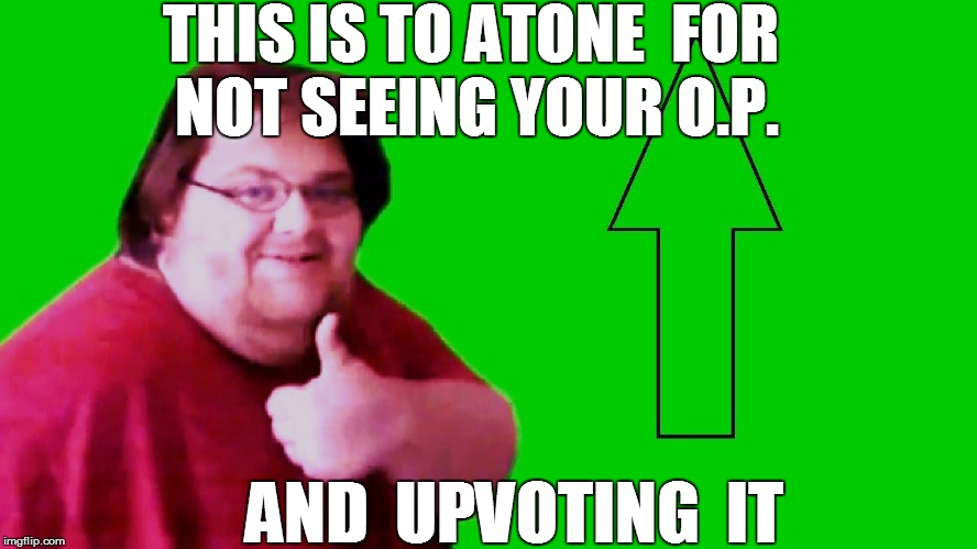 THIS IS TO ATONE  FOR NOT SEEING YOUR O.P. AND  UPVOTING  IT | made w/ Imgflip meme maker