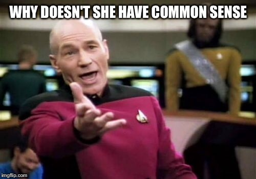 Picard Wtf Meme | WHY DOESN'T SHE HAVE COMMON SENSE | image tagged in memes,picard wtf | made w/ Imgflip meme maker