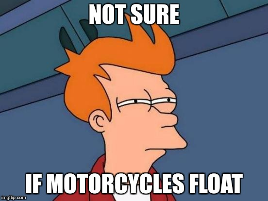 Futurama Fry Meme | NOT SURE IF MOTORCYCLES FLOAT | image tagged in memes,futurama fry | made w/ Imgflip meme maker
