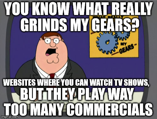 Peter Griffin News Meme | YOU KNOW WHAT REALLY GRINDS MY GEARS? WEBSITES WHERE YOU CAN WATCH TV SHOWS, BUT THEY PLAY WAY TOO MANY COMMERCIALS | image tagged in memes,peter griffin news | made w/ Imgflip meme maker